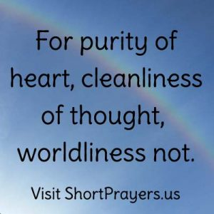 For purity of heart, cleanliness of thought, worldliness not.