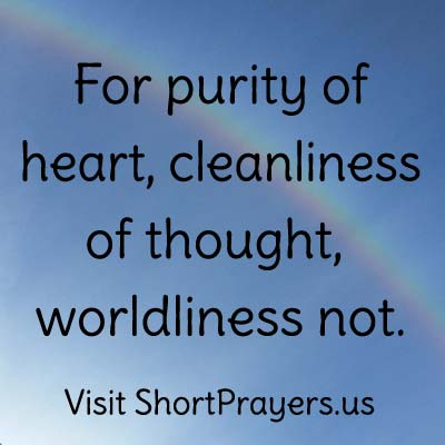For purity of heart, cleanliness of thought, worldliness