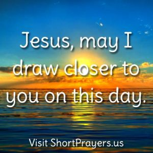 Jesus, may I draw closer to you on this day.