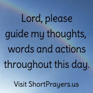 Lord, please guide my thoughts, words and actions throughout this day.