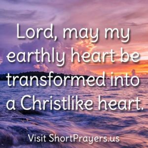 Lord, may my earthly heart be transformed into a Christlike heart.