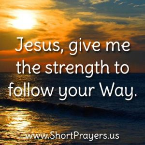 Jesus, give me the strength to follow your Way.