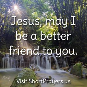 Jesus, may I be a better friend to you.