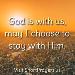 God is with us, may I choose to stay with Him.