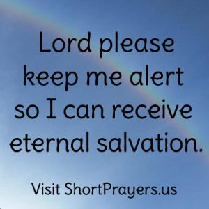 Lord please keep me alert so I can receive eternal salvation.