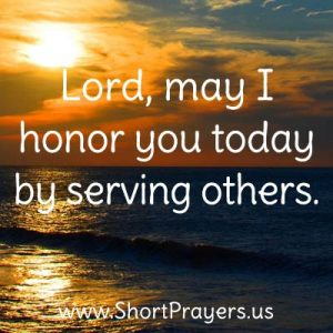 Lord, may I honor you today by serving others.