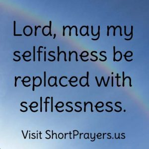 Lord, may my selfishness be replaced with selflessness.