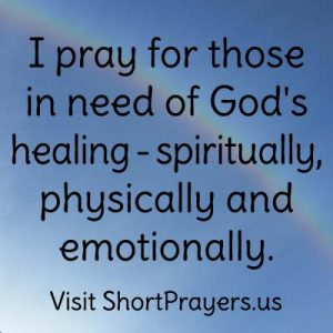 I pray for those in need of God's healing – spiritually, physically and emotionally.