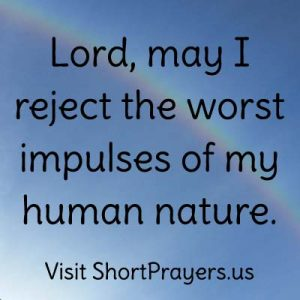 Lord, may I reject the worst impulses of my human nature.