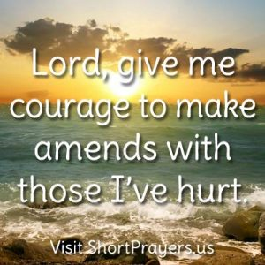 Lord, give me courage to make amends with those I've hurt.