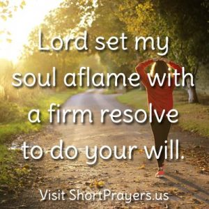 Lord set my soul aflame with a firm resolve to do your will.