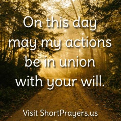 Lord, on this day may my actions be in union with your will.