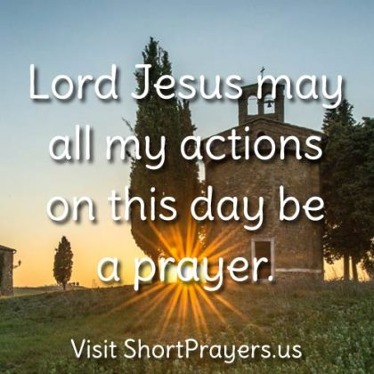 Lord Jesus may all my actions on this day be a prayer.