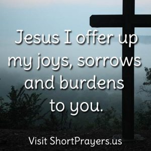 Jesus I offer up my joys, sorrows and burdens to you.