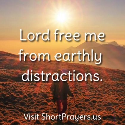 Lord free me from earthly distractions.