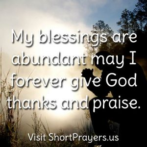 My blessings are abundant, may I forever give God thanks and praise.