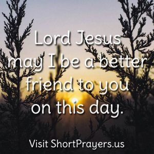 Lord Jesus may I be a better friend to you on this day.