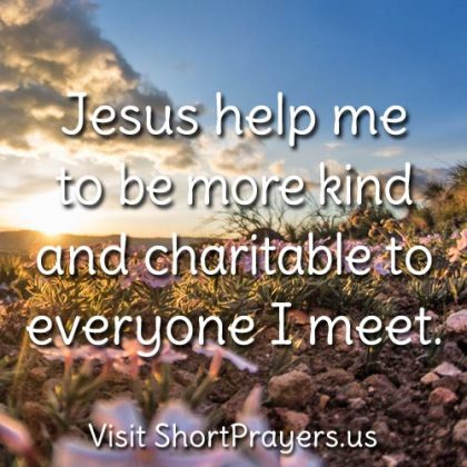 Jesus help me to be more kind and charitable to everyone I meet.
