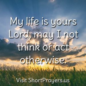 My life is yours Lord, may I not think or act otherwise.