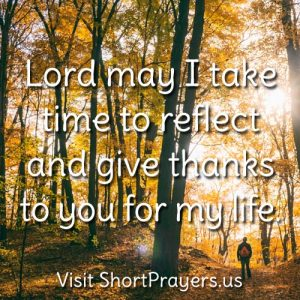 Lord may I take time to reflect and give thanks to you for my life.