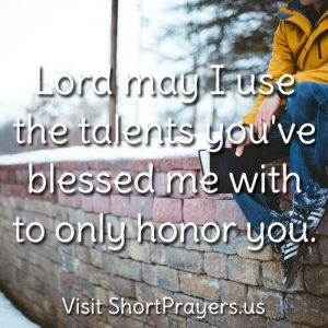 Lord may I use the talents you've blessed me with to only honor you.