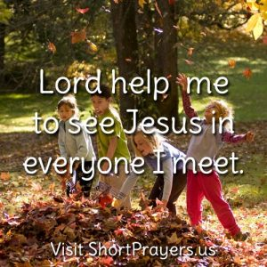 Lord help me to see Jesus in everyone I meet.