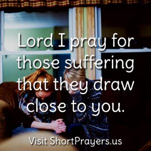 Lord I pray for those suffering that they draw close to you.