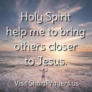 Holy Spirit help me to bring others closer to Jesus
