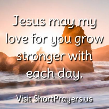 Jesus may my love for you grow stronger with each day.