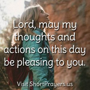 Lord may my thoughts and actions on this day be pleasing to You.