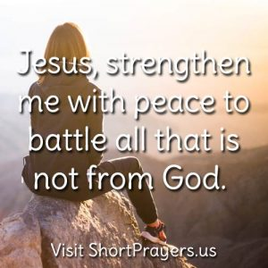 Jesus, strengthen me with peace to battle all that is not from God.