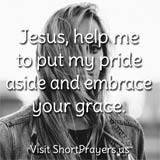 Jesus, help me to put my pride aside and embrace your grace.