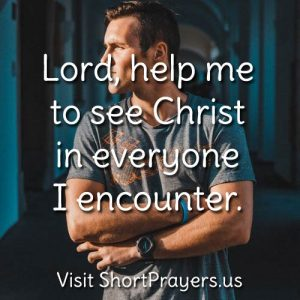Lord, help me to see Christ in everyone I encounter.