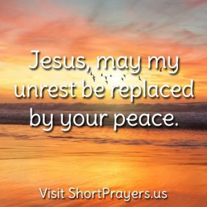 Jesus, may my unrest be replaced by your peace.